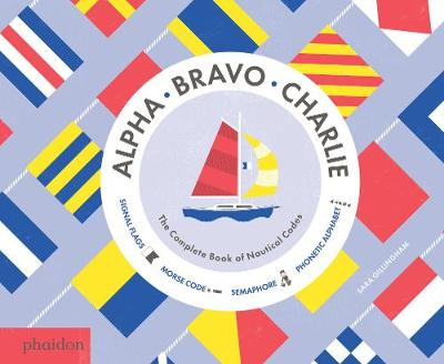 Alpha, Bravo, Charlie The Complete Book of Nautical Codes by Sara Gillingham, Meagan Bennett