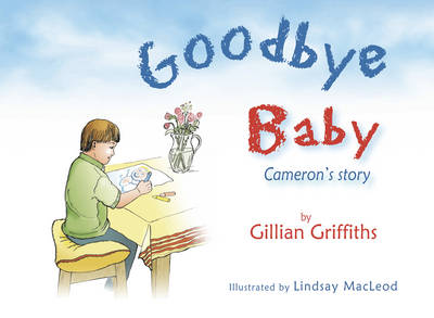 Goodbye Baby Cameron's Story by Gillian Griffiths, Lindsay MacLeod