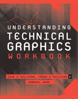 Understanding Technical Graphics Workbook by John F. O'Sullivan, Tadhg O'Sullivan, Gabriel Wade
