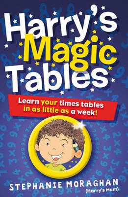 Harry's Magic Tables Learn Your Times Tables in as Little as a Week! by Stephanie Moraghan