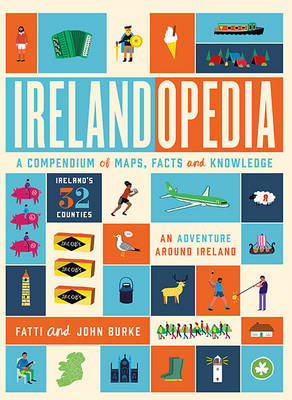 Irelandopedia An Adventure Around Ireland, a Compendium of Maps, Facts and Knowledge by John Burke, Fatti Burke, Kathi Burke