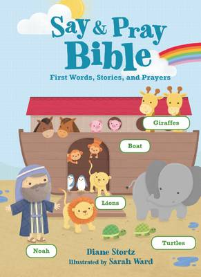Say and Pray Bible First Words, Stories, and Prayers by Diane Stortz