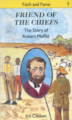 Friend of the Chiefs The Story of Robert Moffatt by Iris Clinton