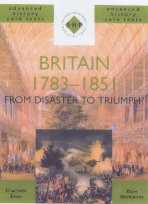 Britain 1783-1851 From Disaster to Triumph? by Charlotte Evers, Dave Welbourne