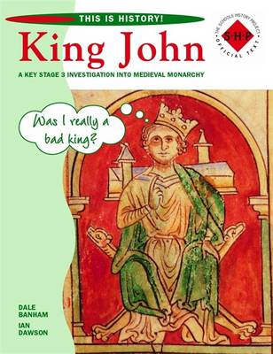 This is History: King John Pupil's Book A Key Stage 3 Investigation into Medieval Monarchy by Dale Banham, Ian Dawson