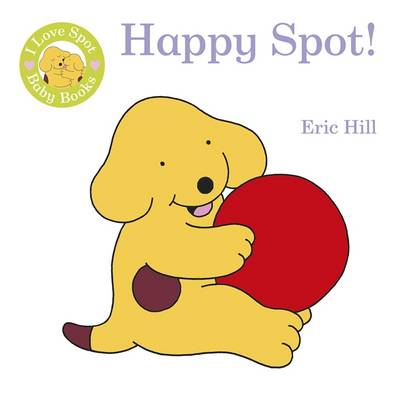 I Love Spot Baby Books: Happy Spot by Eric Hill