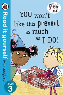 Charlie and Lola: You Won't Like This Present as Much as I Do - Read it Yourself with Ladybird Level 3 by Lauren Child