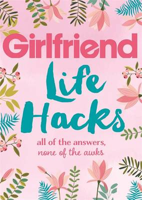 Life Hacks All of the Answers, None of the Awks by Girlfriend Magazine