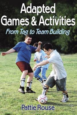 Adapted Games and Activities From Tag to Team Building by Pattie Rouse