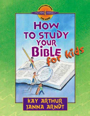 How to Study Your Bible for Kids Discover 4 Yourself Inductive Bible Studies for Kids by Kay Arthur, Janna Arndt