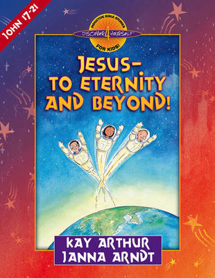 Jesus - To Eternity and Beyond! John 17-21 by Kay Arthur, Janna Arndt