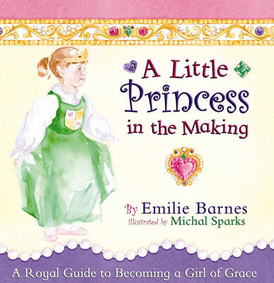 A Little Princess in the Making A Royal Guide to Becoming a Girl of Grace by Emilie Barnes