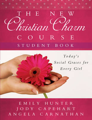 The New Christian Charm Course (Student) Today's Social Graces for Every Girl by Emily Hunter, Jody Capehart, Angela Carnathan