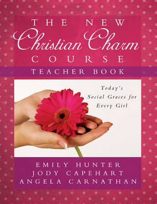 The New Christian Charm Course (Teacher) Today's Social Graces for Every Girl by Emily Hunter, Jody Capehart, Angela Carnathan