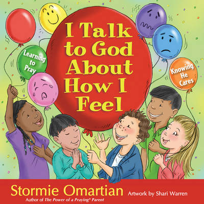 I Talk to God About How I Feel Learning to Pray, Knowing He Cares by Stormie Omartian