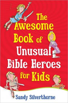 The Awesome Book of Unusual Bible Heroes for Kids by Sandy Silverthorne