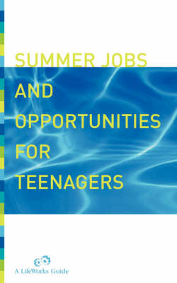 Summer Jobs and Opportunities for Teenagers A Planning Guide by Lifeworks, Molly Delano