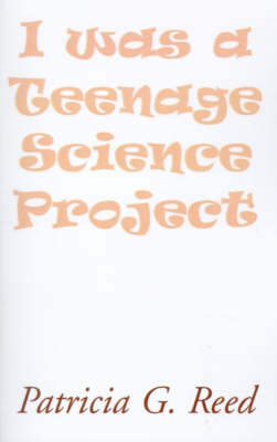 I Was a Teenage Science Project by Patricia G Reed
