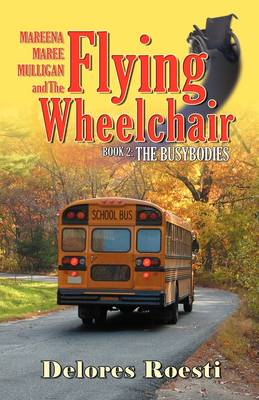Mareena Maree Mulligan and the Flying Wheelchair Book 2: The Busybodies by Delores Roesti