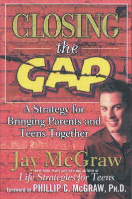 Closing the Gap A Strategy for Bringing Parents and Teens Together by Jay McGraw