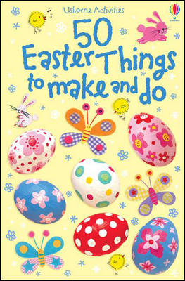 50 Easter Things to Make and Do by Kirsteen Rogers