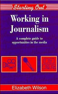 Working in Journalism A Comprehensive Guide to Job Opportunities in the Media by Elizabeth Wilson
