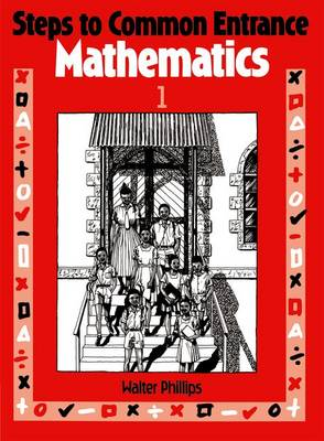 Steps to Common Entrance Mathematics 1 by Walter Phillips