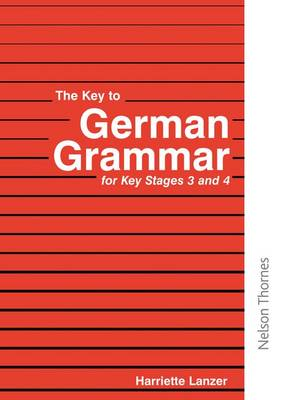 The Key to German Grammar for Key Stages 3 and 4 by Harriette Lanzer