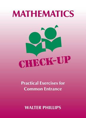 Mathematics Check-Up Practical Exercises for Common Entrance by Walter Phillips