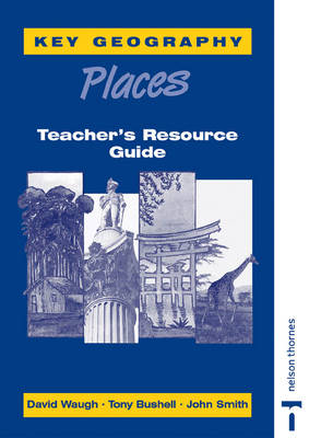 Key Geography Places Places Teacher's Resource Guide by John Smith, David Waugh, Tony Bushell