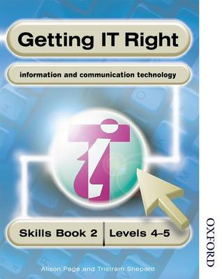 Getting IT Right - ICT Skills Students' Book 2 ( Levels 4-5) by Alison Page, Tristram Shepard