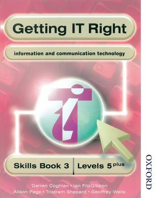 Getting IT Right - ICT Skills Students' Book 3 (levels 5+) by Alison Page, Darren Coghlan, Ian Fitzgibbon, Geoffrey Wells