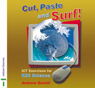 Cut, Paste and Surf! ICT Exercises for Key Stage 3 Science by Andy Darvill