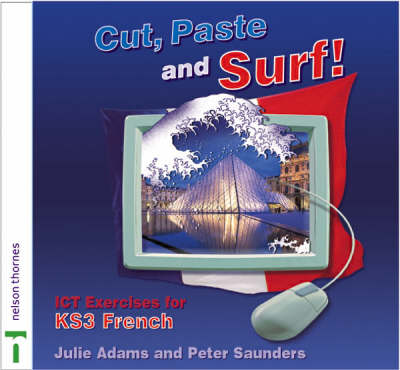 Cut, Paste and Surf! ICT Exercises for KS3 French by Julie Adams, Peter Saunders