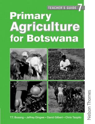 Primary Agriculture for Botswana Teacher's Guide 7 by David Gilbert, Tlhaloganyo T. Busang, Chris Tsopito, Jeffrey O. Dingwe