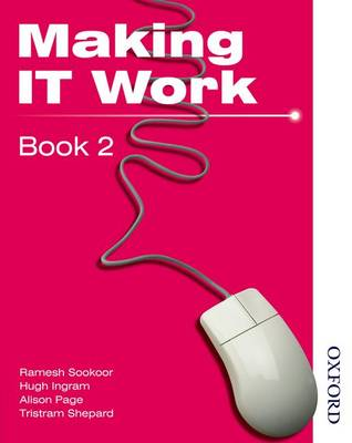 Making IT Work 2 Information and Communication Technology by Tristram Shephard, Alison Page, Ramesh Sookor, Hugh Ingram
