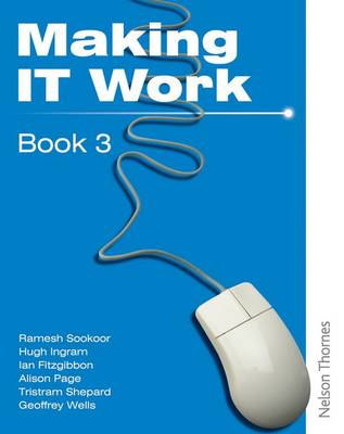 Making IT Work 3 Information and Communication Technology by Tristram Shephard, Alison Page, Ramesh Sookor, Hugh Ingram
