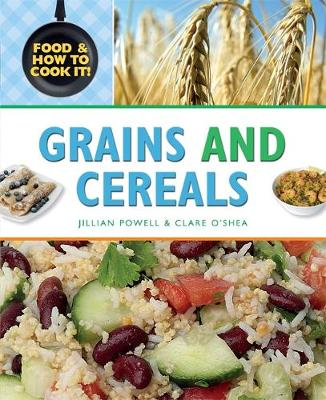 Grains and Cereals by Clare O'Shea, Jillian Powell, Claire Llewellyn