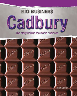 Cadbury The Story Behind the Iconic Business by Cath Senker