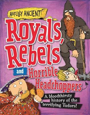Royals, Rebels and Horrible Headchoppers A Bloodthirsty History of the Terrifying Tudors! by Peter Hepplewhite
