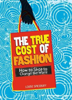 The True Cost of Fashion How to Shop to Change the World by Louise Spilsbury