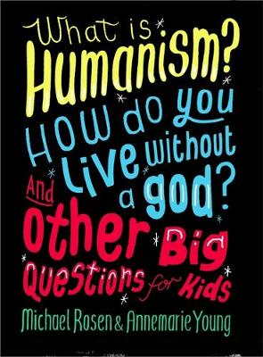 What is Humanism? How Do You Live Without a God? and Other Big Questions for Kids by Michael Rosen, Ms Annemarie Young