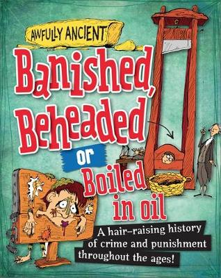 Banished, Beheaded or Boiled in Oil A Hair-Raising History of Crime and Punishment Throughout the Ages! by Neil Tonge