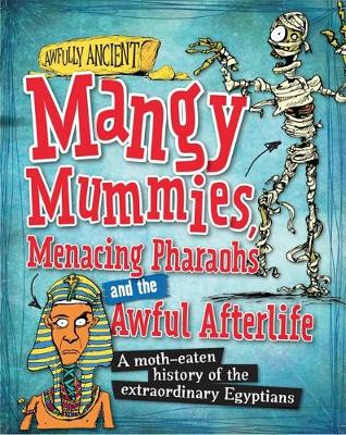 Mangy Mummies, Menacing Pharoahs and Awful Afterlife A Moth-Eaten History of the Extraordinary Egyptians by Kay Barnham