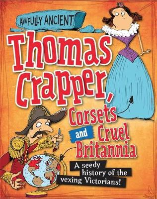 Thomas Crapper, Corsets and Cruel Britannia A Seedy History of the Vexing Victorians! by Peter Hepplewhite