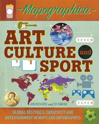 Art, Culture and Sport Global Festivals, Creativity and Entertainment in Maps and Infographics by Jon Richards, Ed Simkins