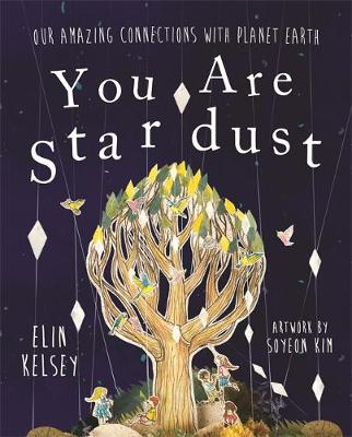 You are Stardust Our Amazing Connections with Planet Earth by Elin Kelsey