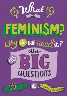 What is Feminism? Why Do We Need it? and Other Big Questions by Bea Appleby, Louise Spilsbury