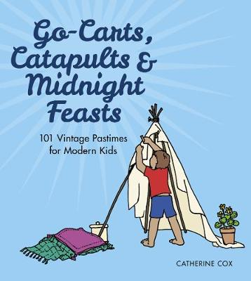 Go-Carts, Catapults and Midnight Feasts 101 Vintage Pastimes for Modern Kids by Catherine Cox