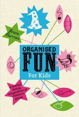 Organised Fun for Kids A Sherbet-fizzing Compendium of Children's Games by Josie Curran